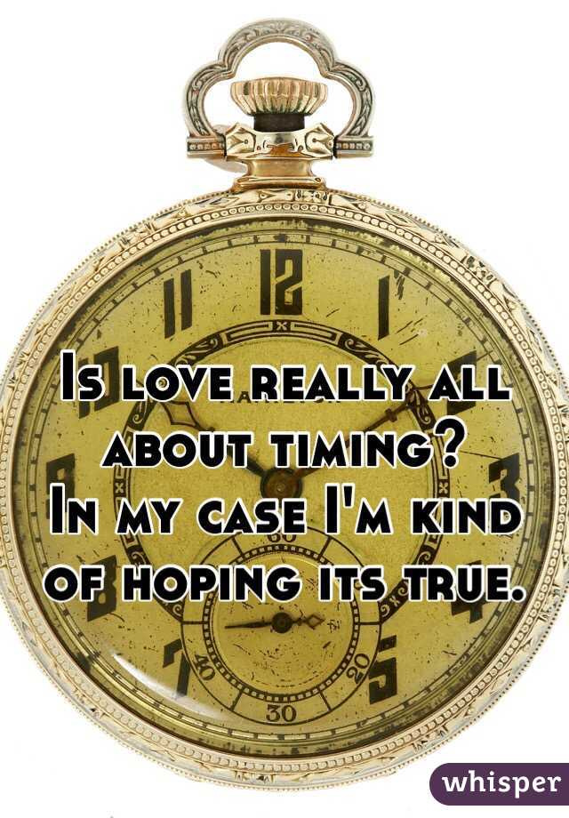 Is love really all about timing?  In my case I'm kind of hoping its true.