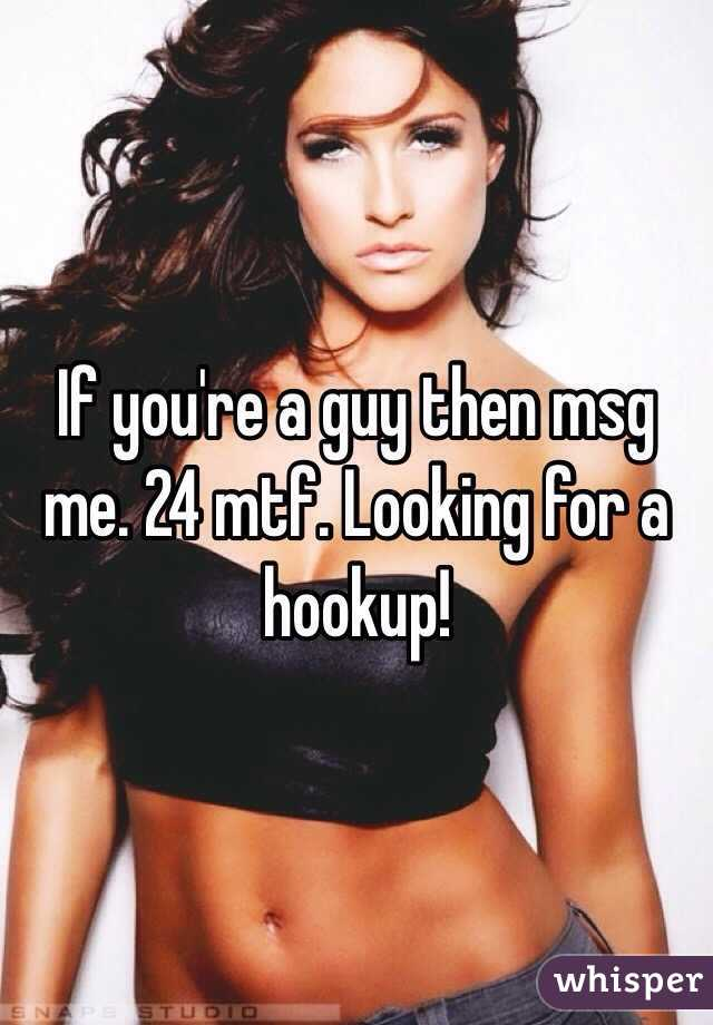 If you're a guy then msg me. 24 mtf. Looking for a hookup!