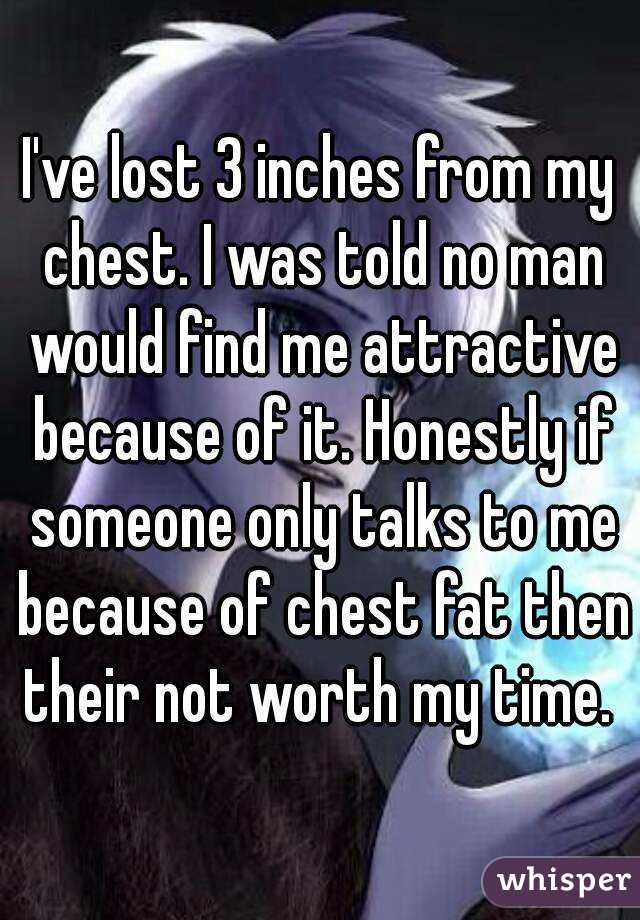 I've lost 3 inches from my chest. I was told no man would find me attractive because of it. Honestly if someone only talks to me because of chest fat then their not worth my time.