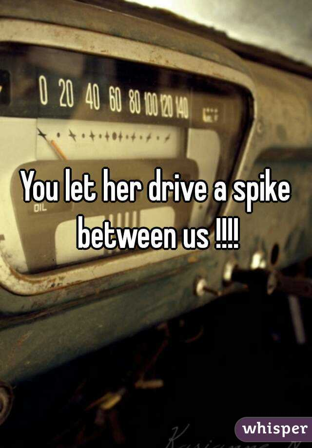 You let her drive a spike between us !!!!
