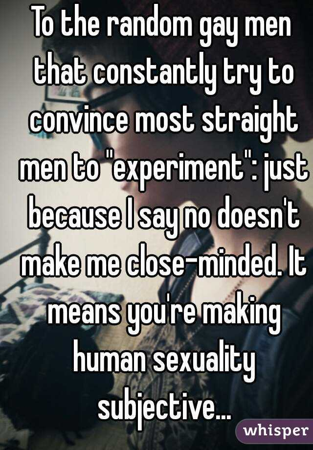 """To the random gay men that constantly try to convince most straight men to """"experiment"""": just because I say no doesn't make me close-minded. It means you're making human sexuality subjective..."""