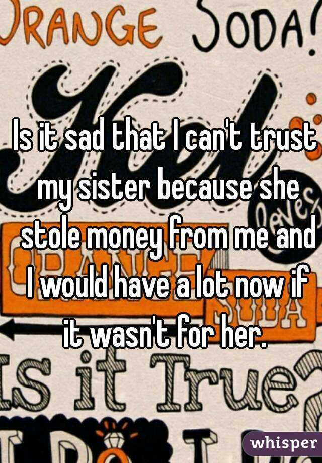 Is it sad that I can't trust my sister because she stole money from me and I would have a lot now if it wasn't for her.