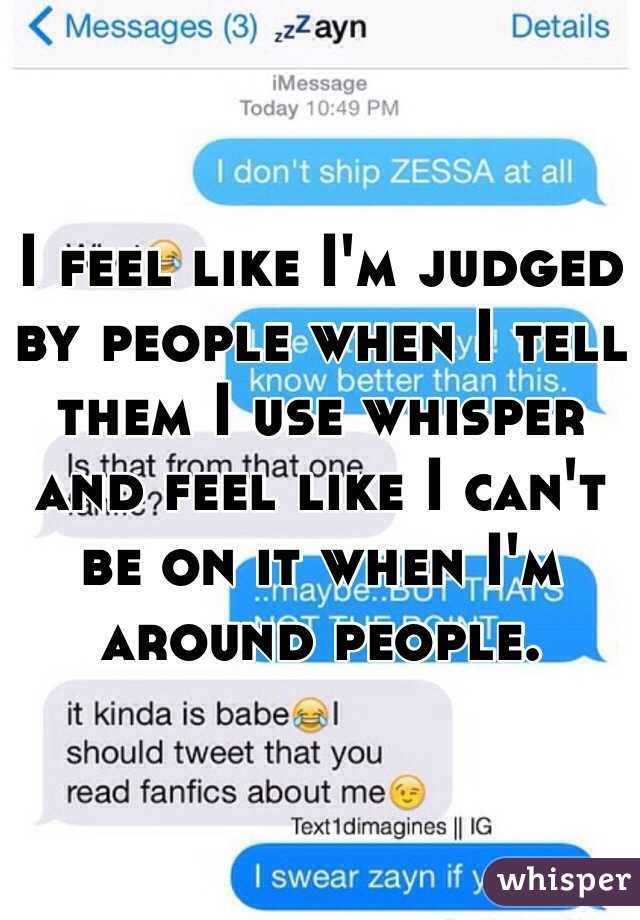 I feel like I'm judged by people when I tell them I use whisper and feel like I can't be on it when I'm around people.