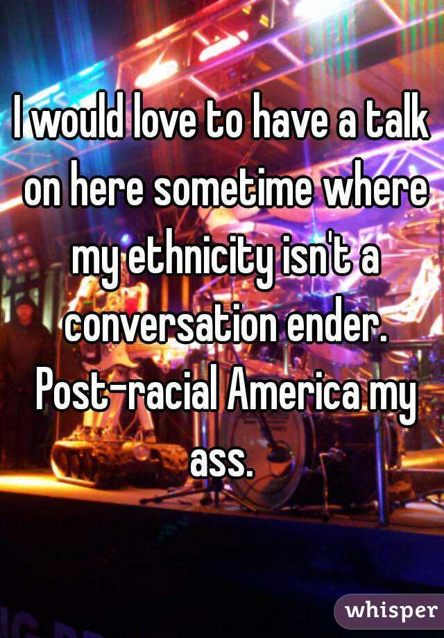 I would love to have a talk on here sometime where my ethnicity isn't a conversation ender. Post-racial America my ass.