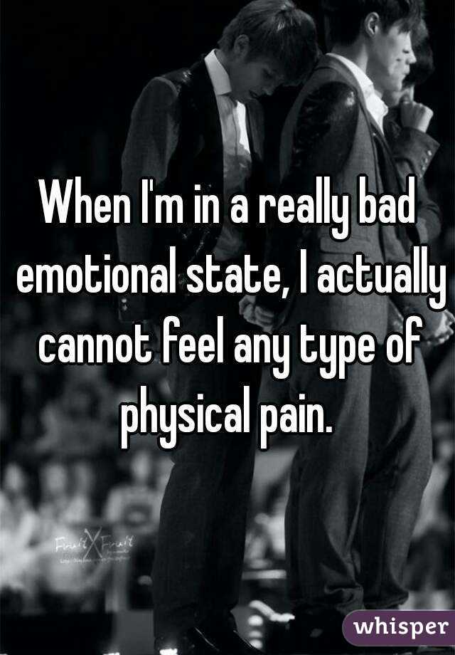 When I'm in a really bad emotional state, I actually cannot feel any type of physical pain.