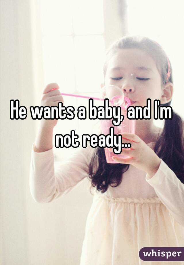 He wants a baby, and I'm not ready...