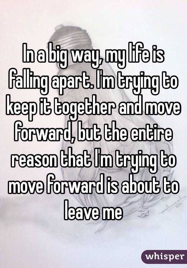 In a big way, my life is falling apart. I'm trying to keep it together and move forward, but the entire reason that I'm trying to move forward is about to leave me