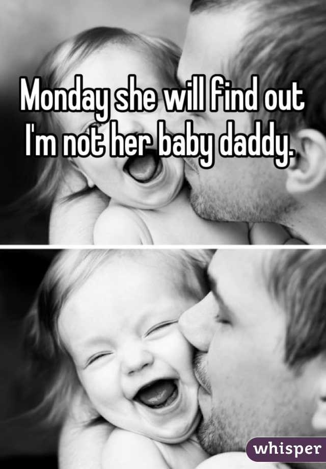 Monday she will find out I'm not her baby daddy.