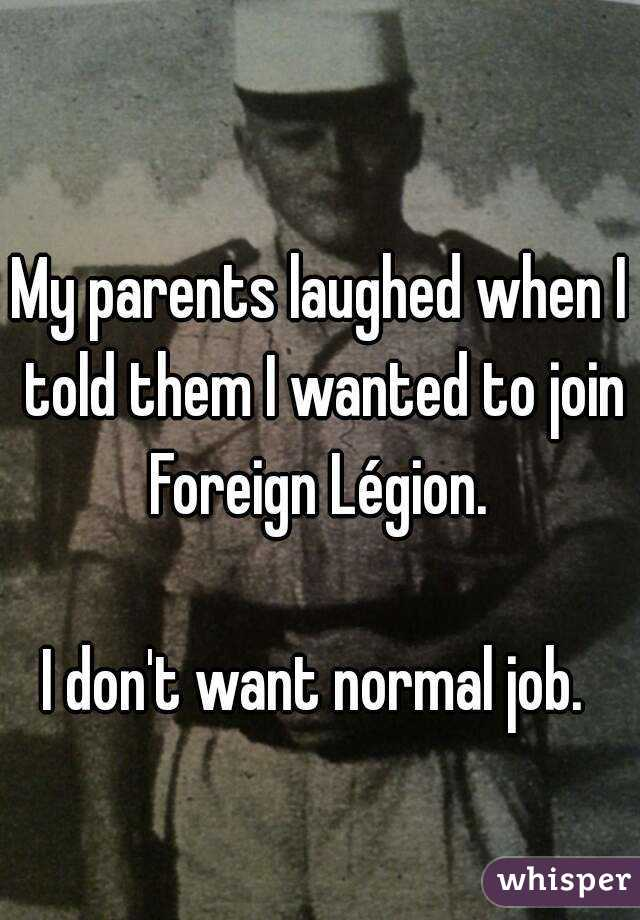 My parents laughed when I told them I wanted to join Foreign Légion.   I don't want normal job.