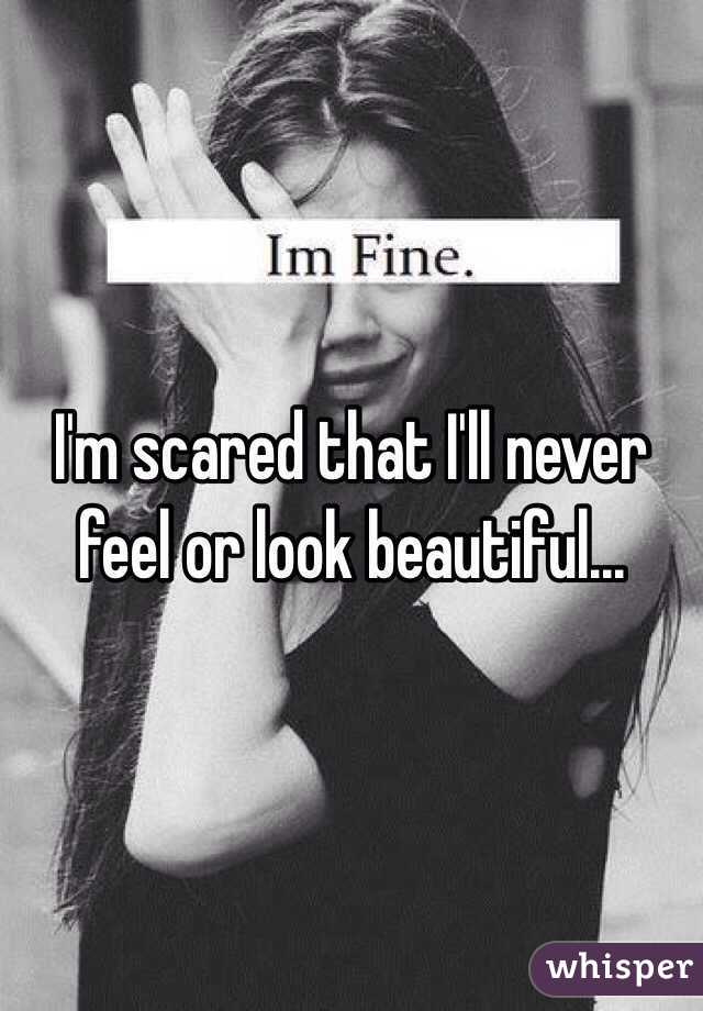 I'm scared that I'll never feel or look beautiful...