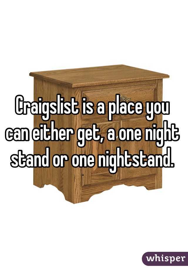 Craigslist is a place you can either get, a one night stand or one nightstand.