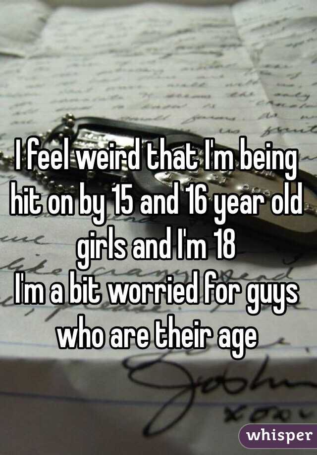 I feel weird that I'm being hit on by 15 and 16 year old girls and I'm 18  I'm a bit worried for guys who are their age