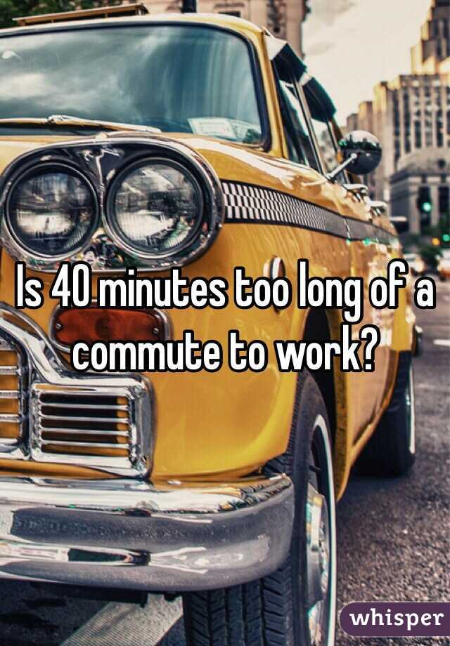 Is 40 minutes too long of a commute to work?
