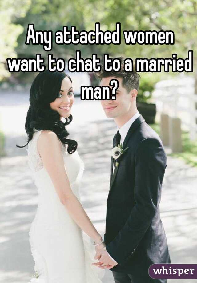 Any attached women want to chat to a married man?