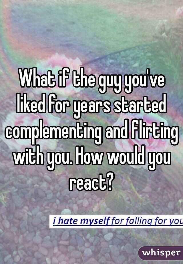 What if the guy you've liked for years started complementing and flirting with you. How would you react?