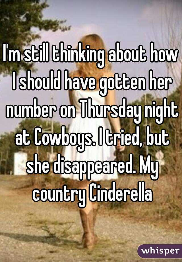 I'm still thinking about how I should have gotten her number on Thursday night at Cowboys. I tried, but she disappeared. My country Cinderella