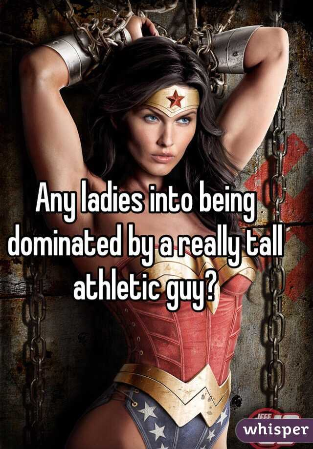 Any ladies into being dominated by a really tall athletic guy?