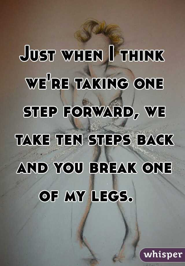 Just when I think we're taking one step forward, we take ten steps back and you break one of my legs.