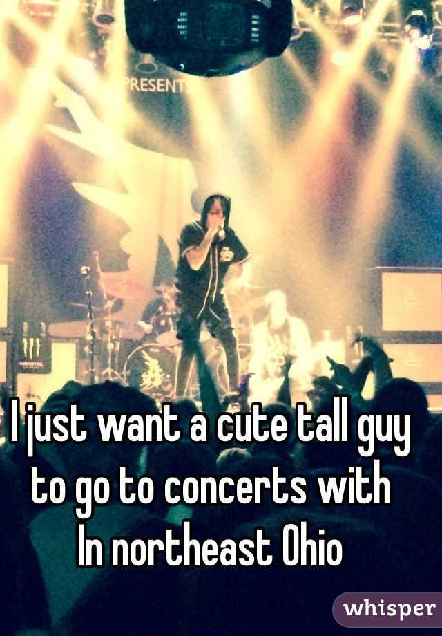 I just want a cute tall guy to go to concerts with  In northeast Ohio