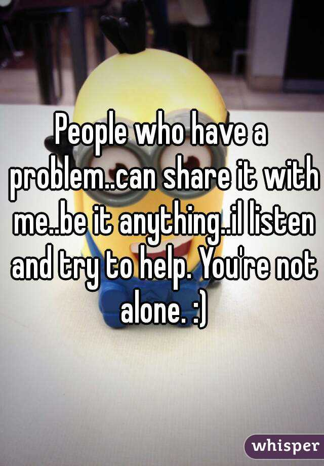 People who have a problem..can share it with me..be it anything..il listen and try to help. You're not alone. :)
