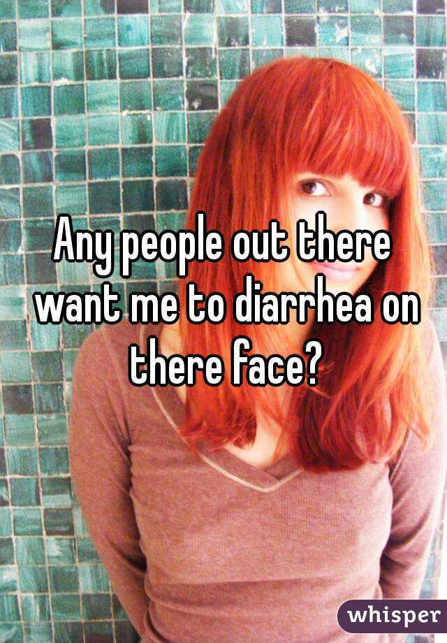 Any people out there want me to diarrhea on there face?
