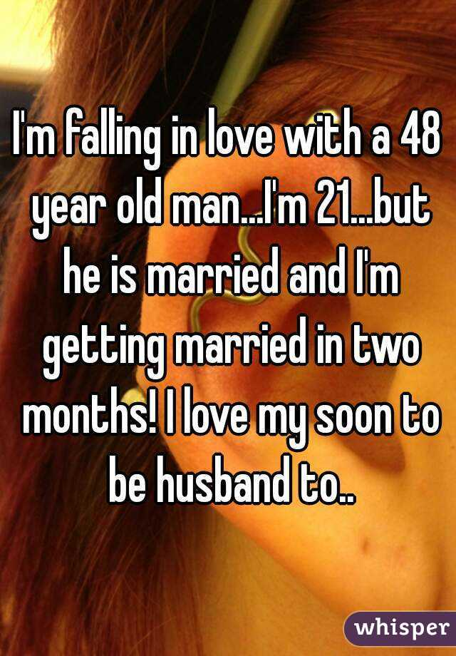 I'm falling in love with a 48 year old man...I'm 21...but he is married and I'm getting married in two months! I love my soon to be husband to..