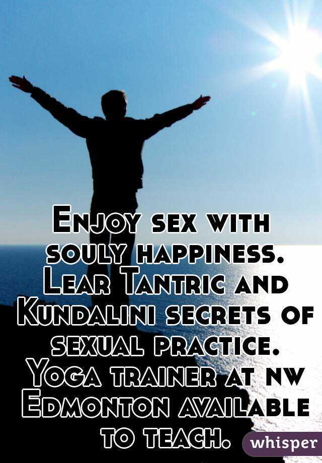 Enjoy sex with souly happiness. Lear Tantric and Kundalini secrets of sexual practice. Yoga trainer at nw Edmonton available to teach.