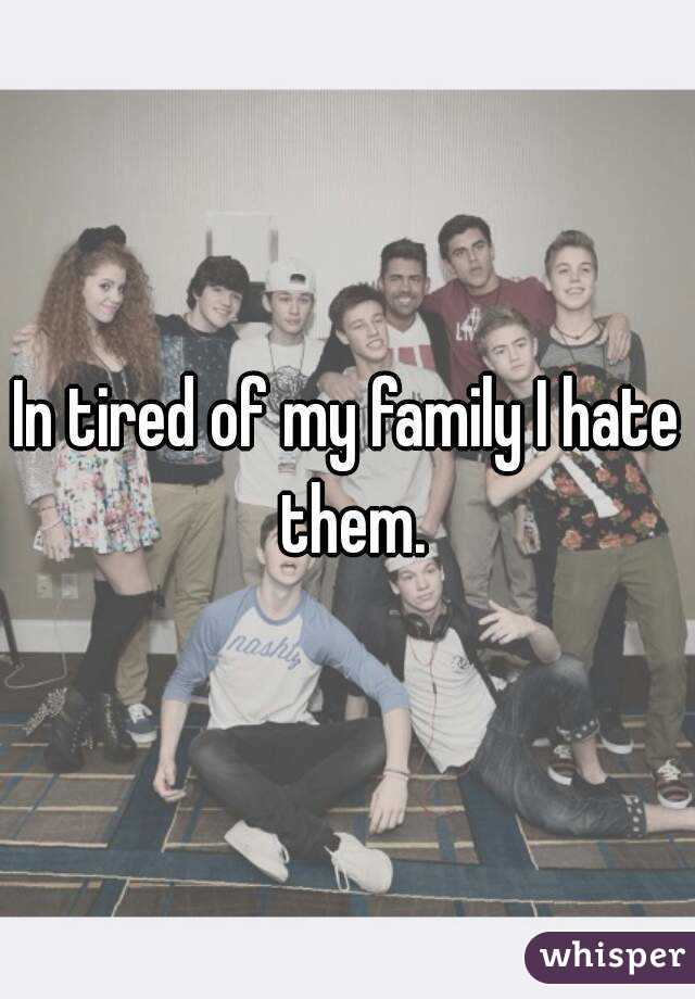 In tired of my family I hate them.
