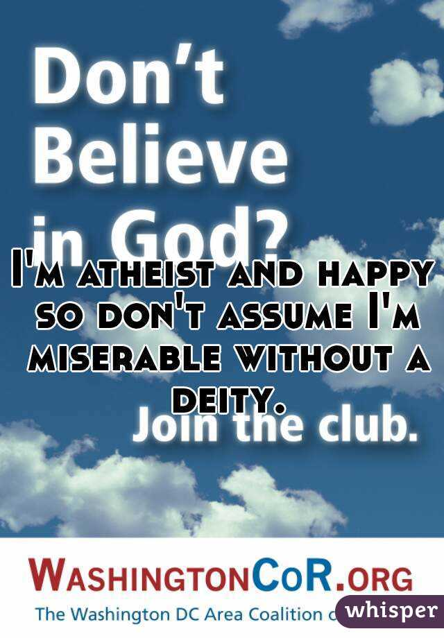 I'm atheist and happy so don't assume I'm miserable without a deity.