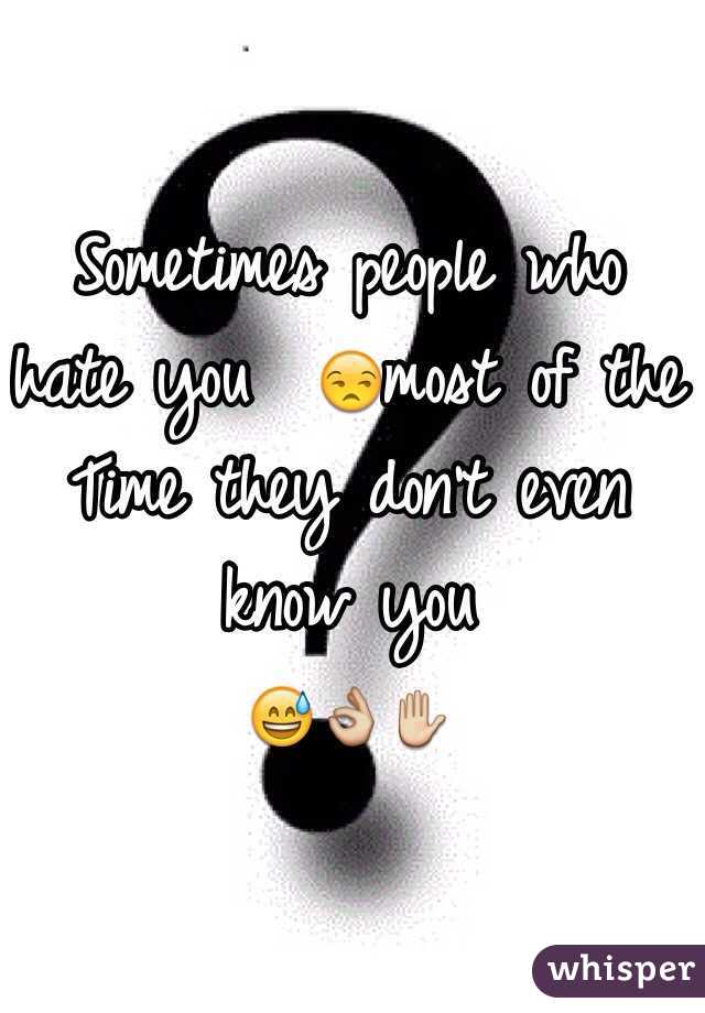 Sometimes people who hate you  😒most of the Time they don't even know you  😅👌✋