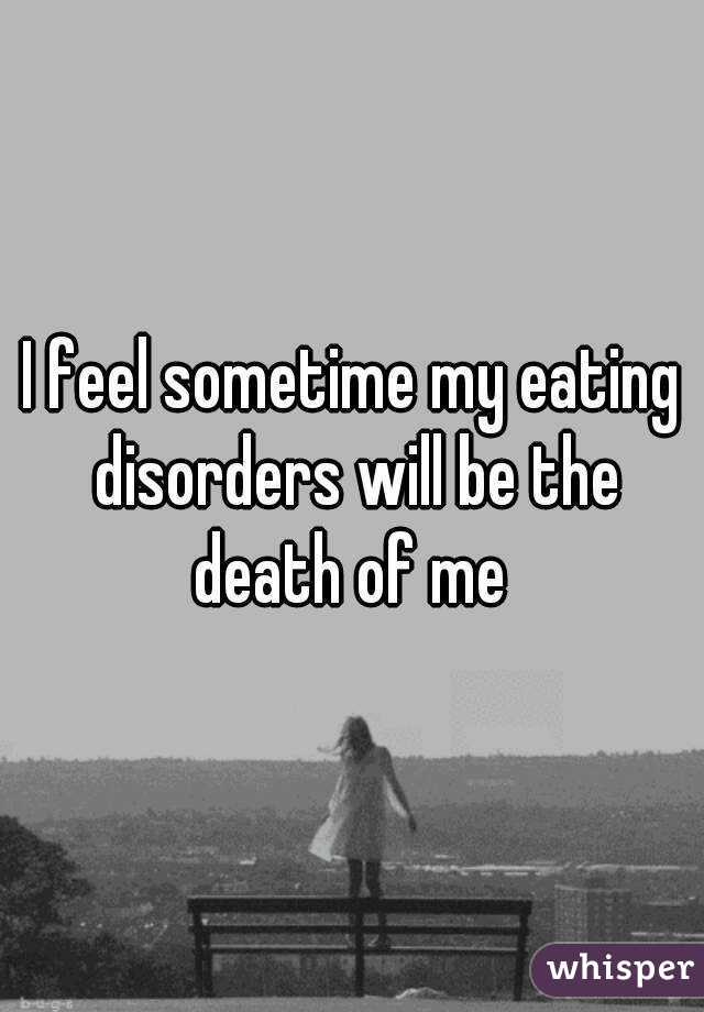 I feel sometime my eating disorders will be the death of me