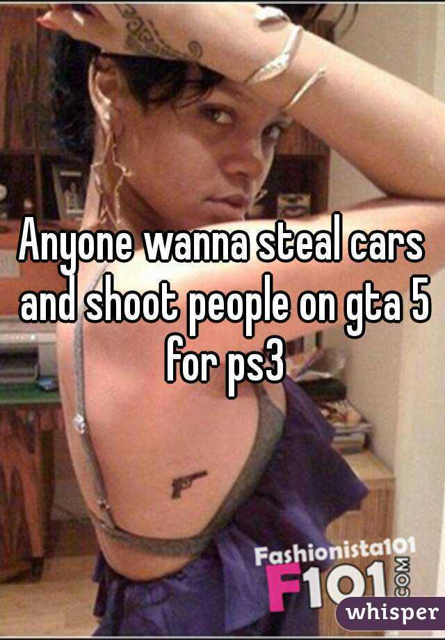 Anyone wanna steal cars and shoot people on gta 5 for ps3