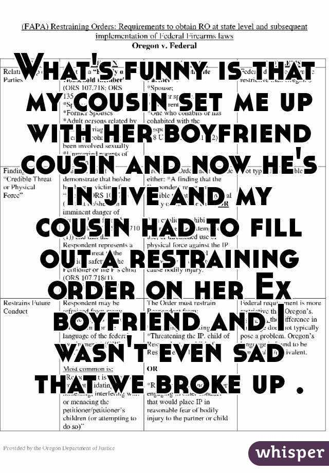 What's funny is that my cousin set me up with her boyfriend cousin and now he's in jive and my cousin had to fill out a restraining order on her Ex boyfriend and I wasn't even sad that we broke up .