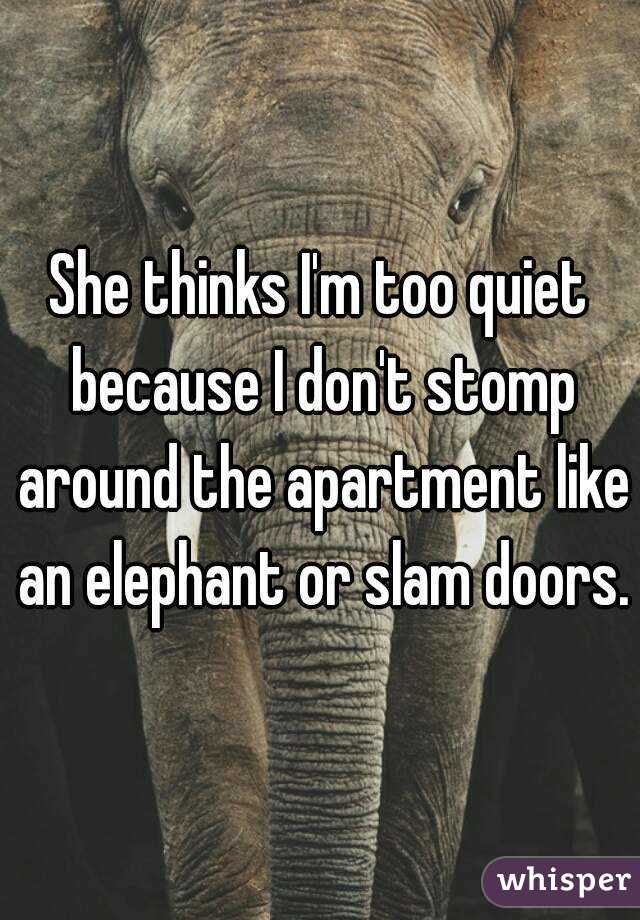 She thinks I'm too quiet because I don't stomp around the apartment like an elephant or slam doors.