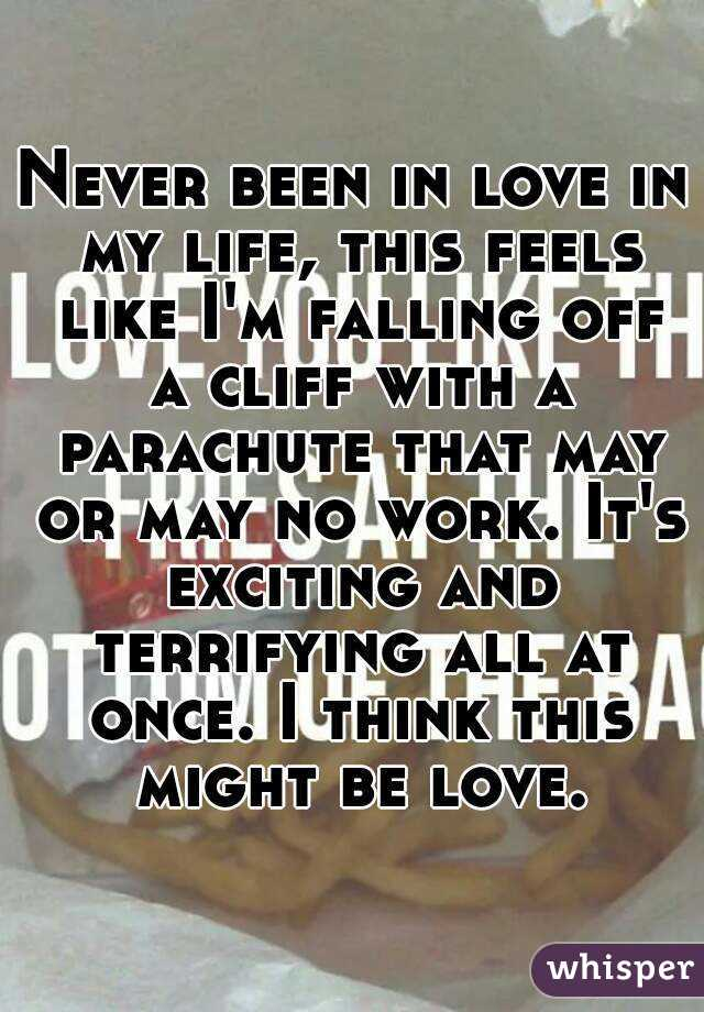 Never been in love in my life, this feels like I'm falling off a cliff with a parachute that may or may no work. It's exciting and terrifying all at once. I think this might be love.