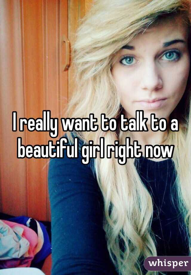 I really want to talk to a beautiful girl right now