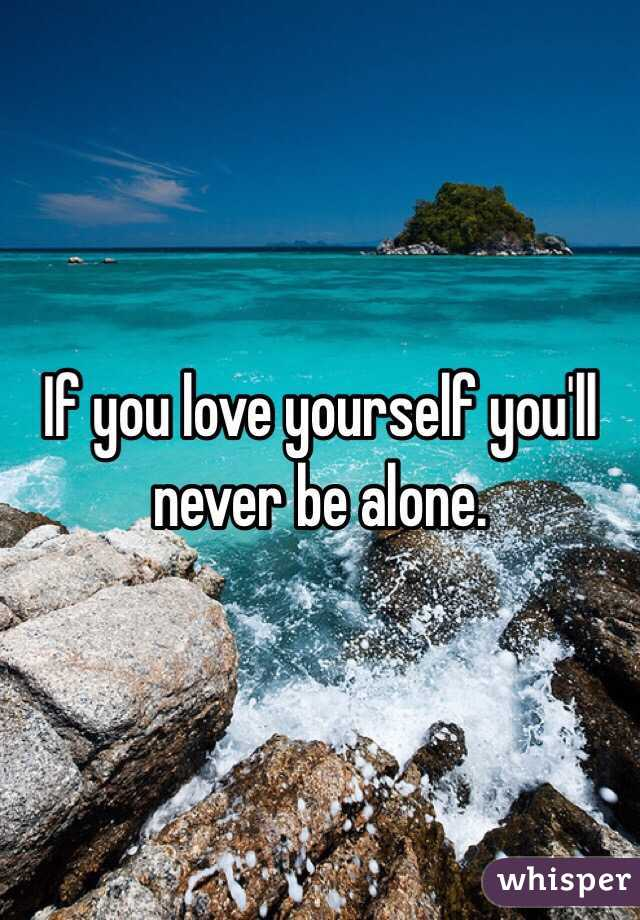If you love yourself you'll never be alone.