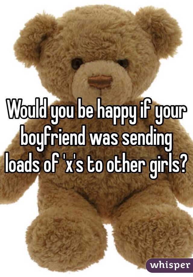 Would you be happy if your boyfriend was sending loads of 'x's to other girls?
