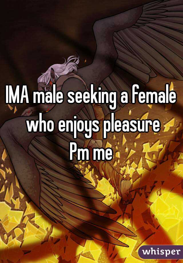 IMA male seeking a female who enjoys pleasure Pm me