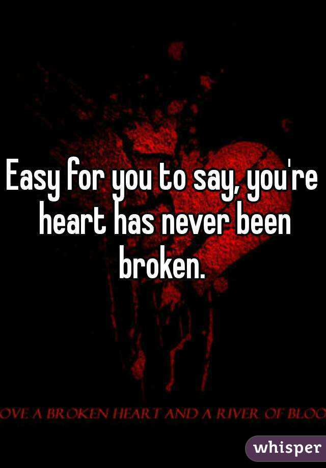 Easy for you to say, you're heart has never been broken.