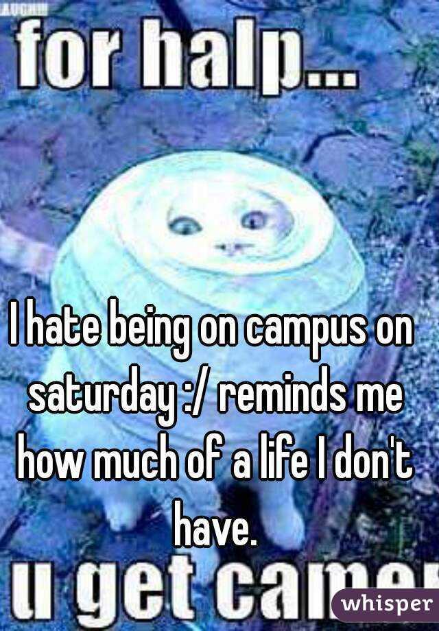 I hate being on campus on saturday :/ reminds me how much of a life I don't have.