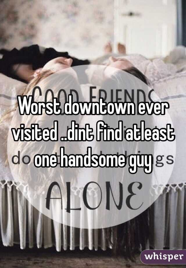 Worst downtown ever visited ..dint find atleast one handsome guy
