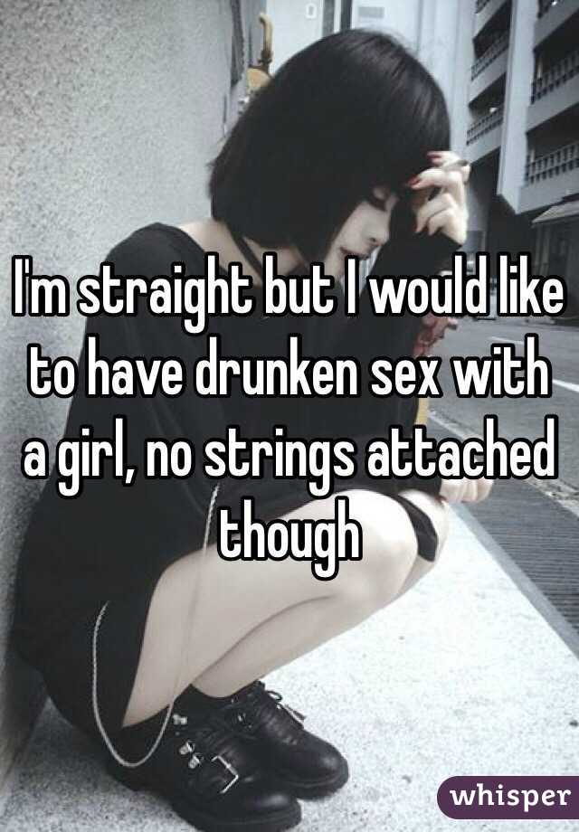 I'm straight but I would like to have drunken sex with a girl, no strings attached though