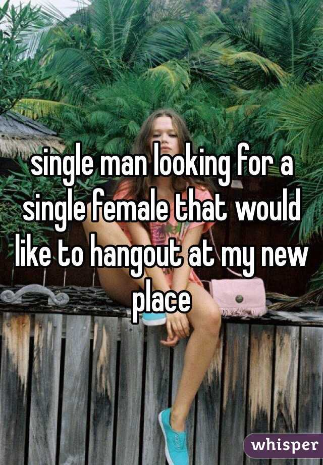 single man looking for a single female that would like to hangout at my new place