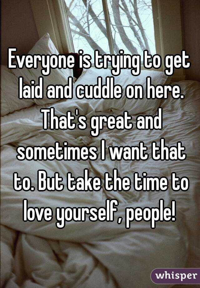 Everyone is trying to get laid and cuddle on here. That's great and sometimes I want that to. But take the time to love yourself, people!
