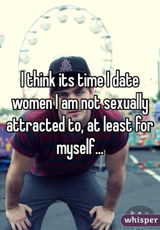 I think its time I date women I am not sexually attracted to, at least for myself...