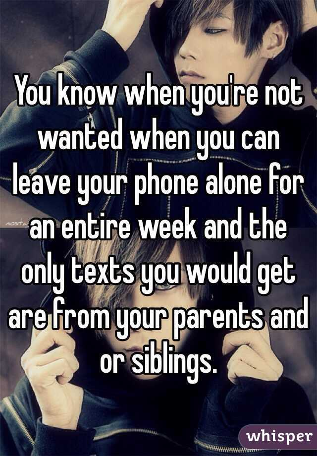 You know when you're not wanted when you can leave your phone alone for an entire week and the only texts you would get are from your parents and or siblings.