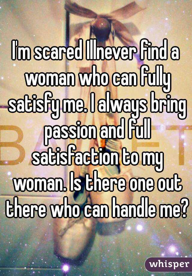 I'm scared Illnever find a woman who can fully satisfy me. I always bring passion and full satisfaction to my woman. Is there one out there who can handle me?