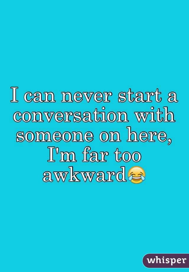 I can never start a conversation with someone on here, I'm far too awkward😂