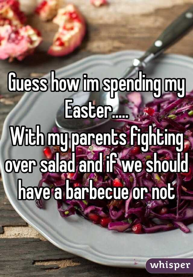 Guess how im spending my Easter..... With my parents fighting over salad and if we should have a barbecue or not